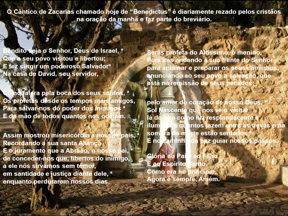O Cântico de Zacarias chamado hoje de Benedictus é diariamente rezado pelos cristãos na oração da manhã e faz parte do breviário.