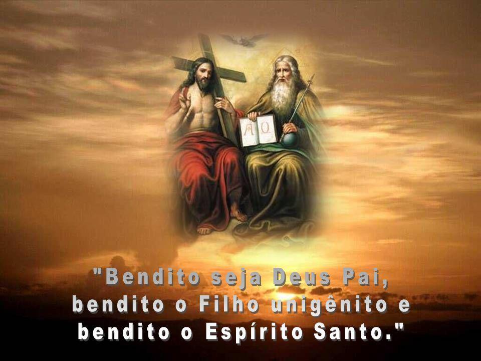 bendito o Filho unigênito e bendito o Espírito Santo.