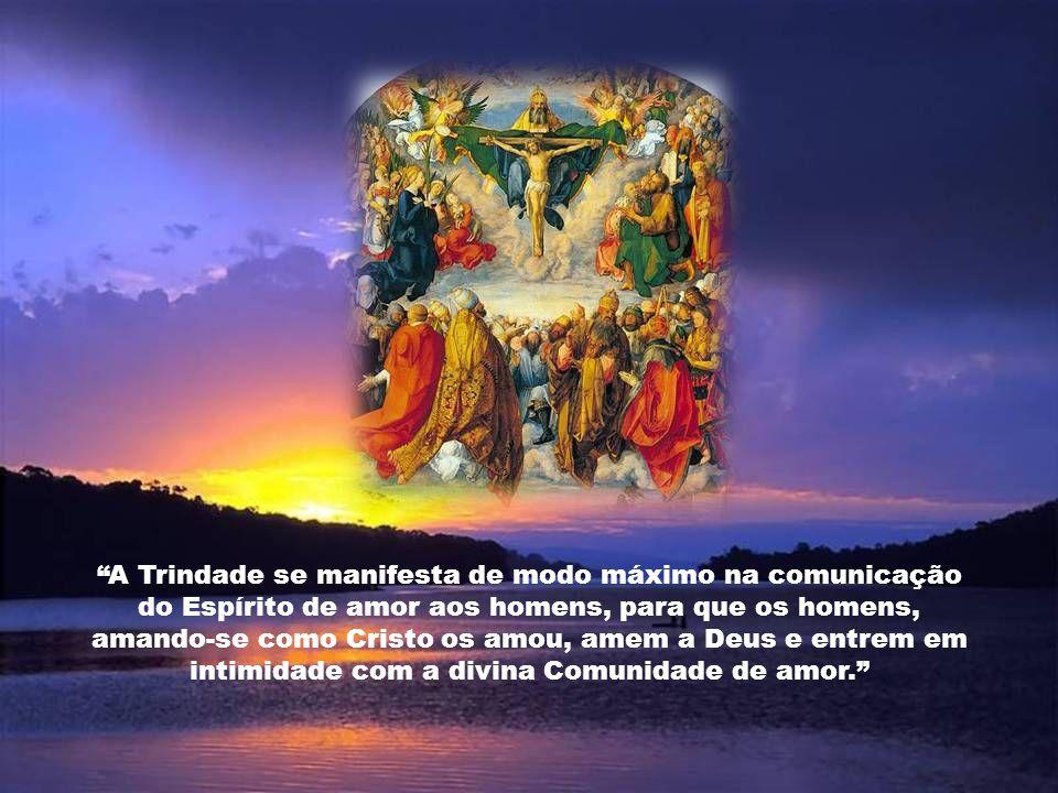 A Trindade se manifesta de modo máximo na comunicação do Espírito de amor aos homens, para que os homens, amando-se como Cristo os amou, amem a Deus e entrem em intimidade com a divina Comunidade de amor.