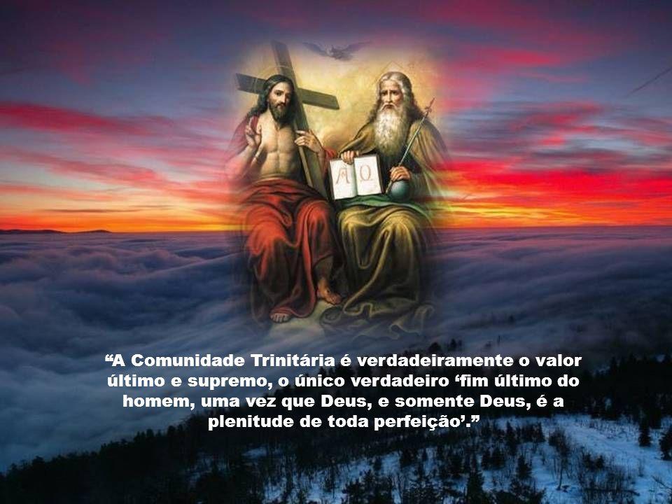 A Comunidade Trinitária é verdadeiramente o valor último e supremo, o único verdadeiro 'fim último do homem, uma vez que Deus, e somente Deus, é a plenitude de toda perfeição'.