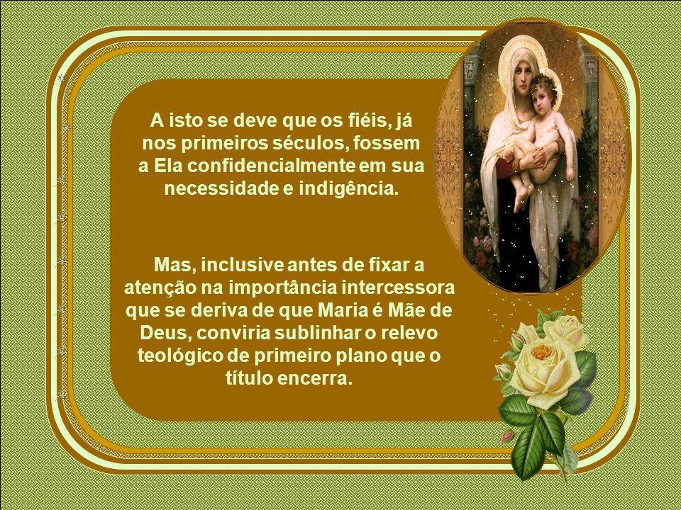 A isto se deve que os fiéis, já nos primeiros séculos, fossem a Ela confidencialmente em sua necessidade e indigência.