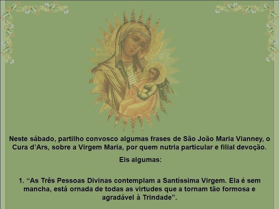 Neste sábado, partilho convosco algumas frases de São João Maria Vianney, o Cura d'Ars, sobre a Virgem Maria, por quem nutria particular e filial devoção.