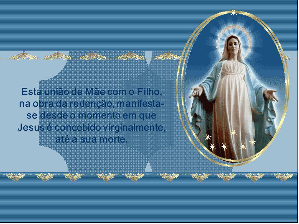 Esta união de Mãe com o Filho, na obra da redenção, manifesta-se desde o momento em que Jesus é concebido virginalmente, até a sua morte.