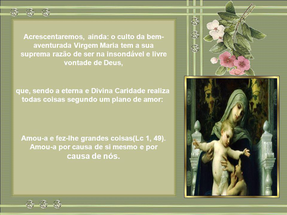 Acrescentaremos, ainda: o culto da bem-aventurada Virgem Maria tem a sua suprema razão de ser na insondável e livre vontade de Deus,