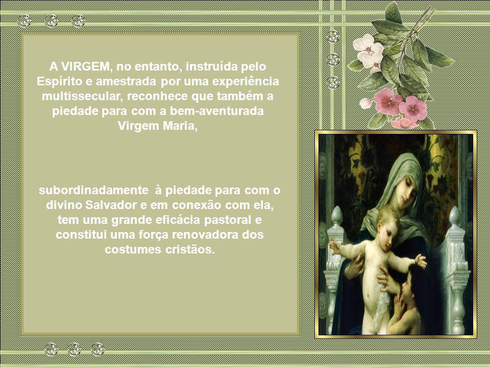 A VIRGEM, no entanto, instruída pelo Espírito e amestrada por uma experiência multissecular, reconhece que também a piedade para com a bem-aventurada Virgem Maria,