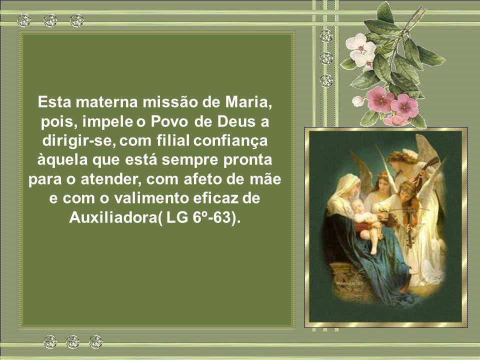 Esta materna missão de Maria, pois, impele o Povo de Deus a dirigir-se, com filial confiança àquela que está sempre pronta para o atender, com afeto de mãe e com o valimento eficaz de Auxiliadora( LG 6º-63).