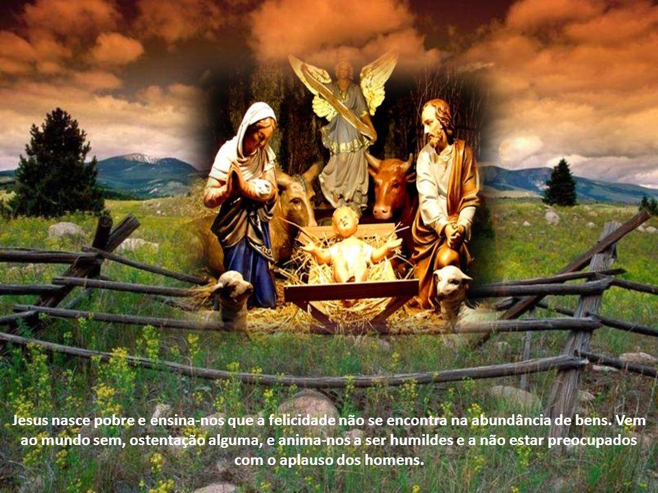 Jesus nasce pobre e ensina-nos que a felicidade não se encontra na abundância de bens.