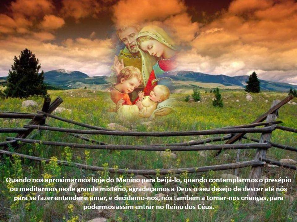 Quando nos aproximarmos hoje do Menino para beijá-lo, quando contemplarmos o presépio ou meditarmos neste grande mistério, agradeçamos a Deus o seu desejo de descer até nós para se fazer entender e amar, e decidamo-nos, nós também a tornar-nos crianças, para podermos assim entrar no Reino dos Céus.