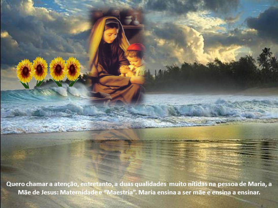 Quero chamar a atenção, entretanto, a duas qualidades muito nítidas na pessoa de Maria, a Mãe de Jesus: Maternidade e Maestria .