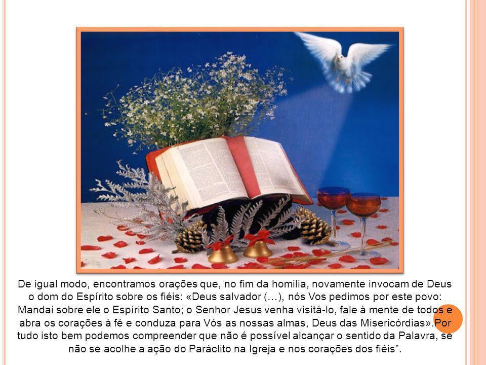 De igual modo, encontramos orações que, no fim da homilia, novamente invocam de Deus o dom do Espírito sobre os fiéis: «Deus salvador (…), nós Vos pedimos por este povo: Mandai sobre ele o Espírito Santo; o Senhor Jesus venha visitá-lo, fale à mente de todos e abra os corações à fé e conduza para Vós as nossas almas, Deus das Misericórdias».Por tudo isto bem podemos compreender que não é possível alcançar o sentido da Palavra, se não se acolhe a ação do Paráclito na Igreja e nos corações dos fiéis .