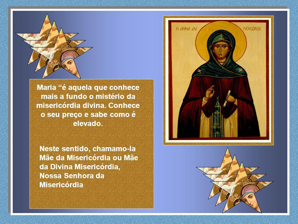 Maria é aquela que conhece mais a fundo o mistério da misericórdia divina. Conhece o seu preço e sabe como é elevado.