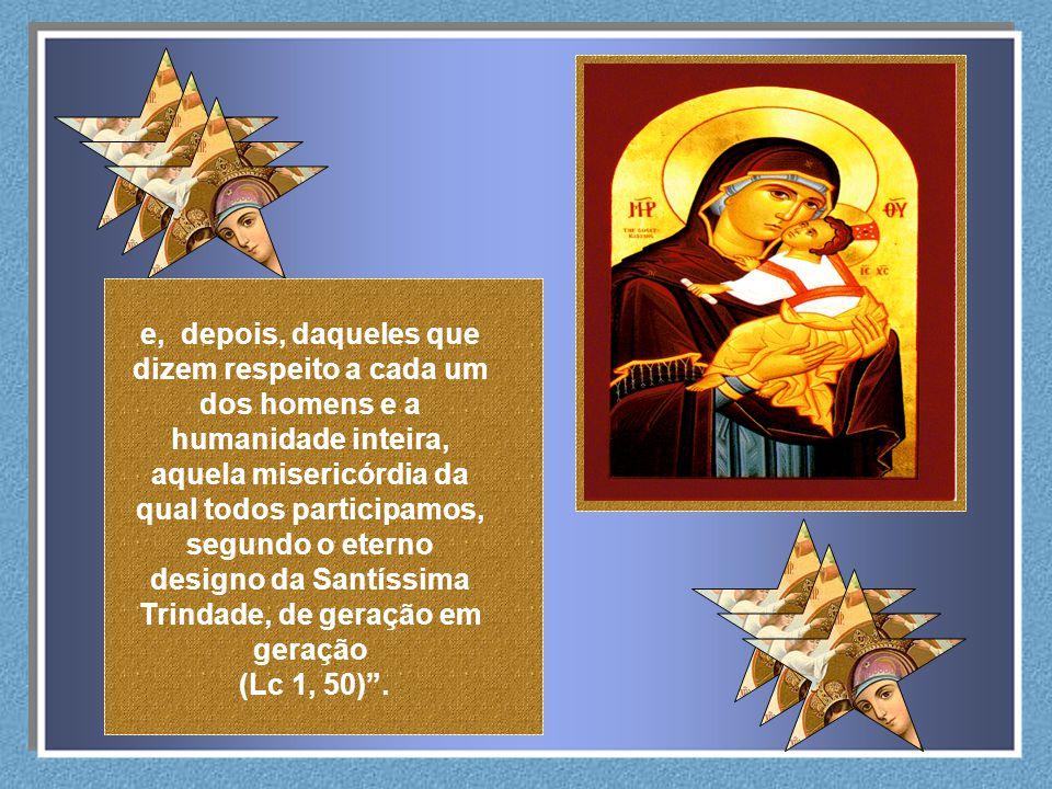 e, depois, daqueles que dizem respeito a cada um dos homens e a humanidade inteira, aquela misericórdia da qual todos participamos, segundo o eterno designo da Santíssima Trindade, de geração em geração
