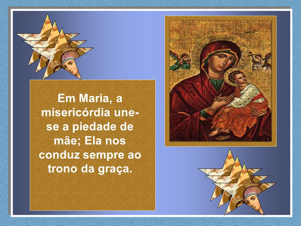 Em Maria, a misericórdia une-se a piedade de mãe; Ela nos conduz sempre ao trono da graça.
