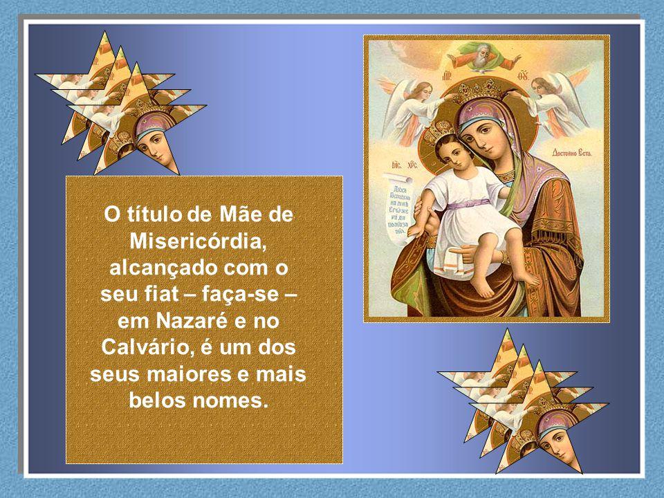 O título de Mãe de Misericórdia, alcançado com o seu fiat – faça-se –em Nazaré e no Calvário, é um dos seus maiores e mais belos nomes.