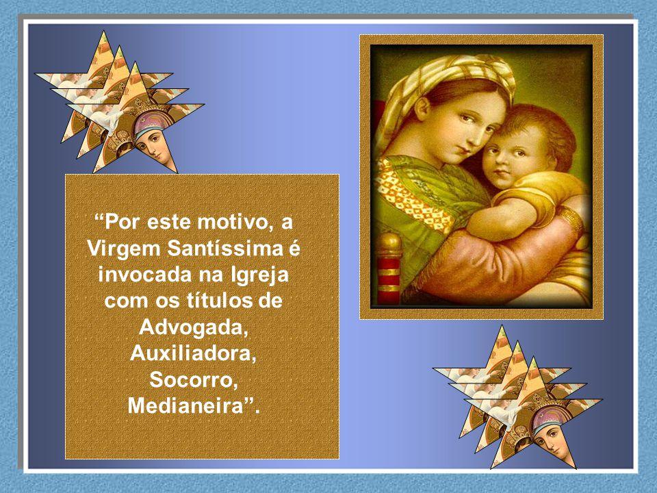 Por este motivo, a Virgem Santíssima é invocada na Igreja com os títulos de Advogada, Auxiliadora, Socorro, Medianeira .