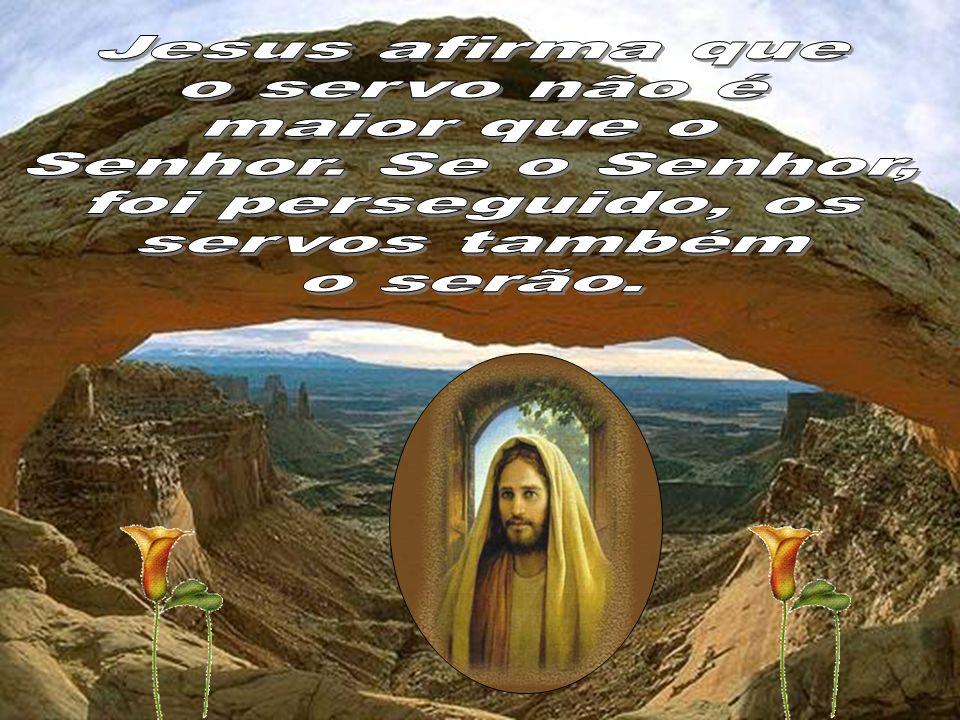 Jesus afirma que o servo não é. maior que o. Senhor. Se o Senhor, foi perseguido, os. servos também.