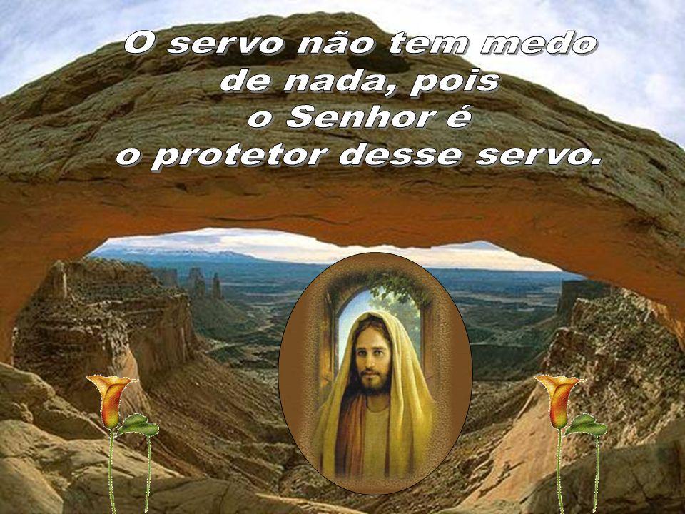 O servo não tem medo de nada, pois o Senhor é o protetor desse servo.