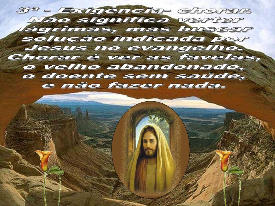 3ª - Exigência- chorar. Não significa verter. lágrimas, mas buscar. solução indicada por. Jesus no evangelho.