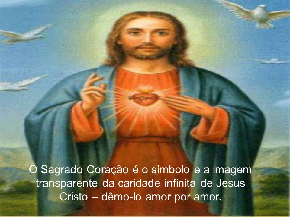 O Sagrado Coração é o símbolo e a imagem transparente da caridade infinita de Jesus Cristo – dêmo-lo amor por amor.