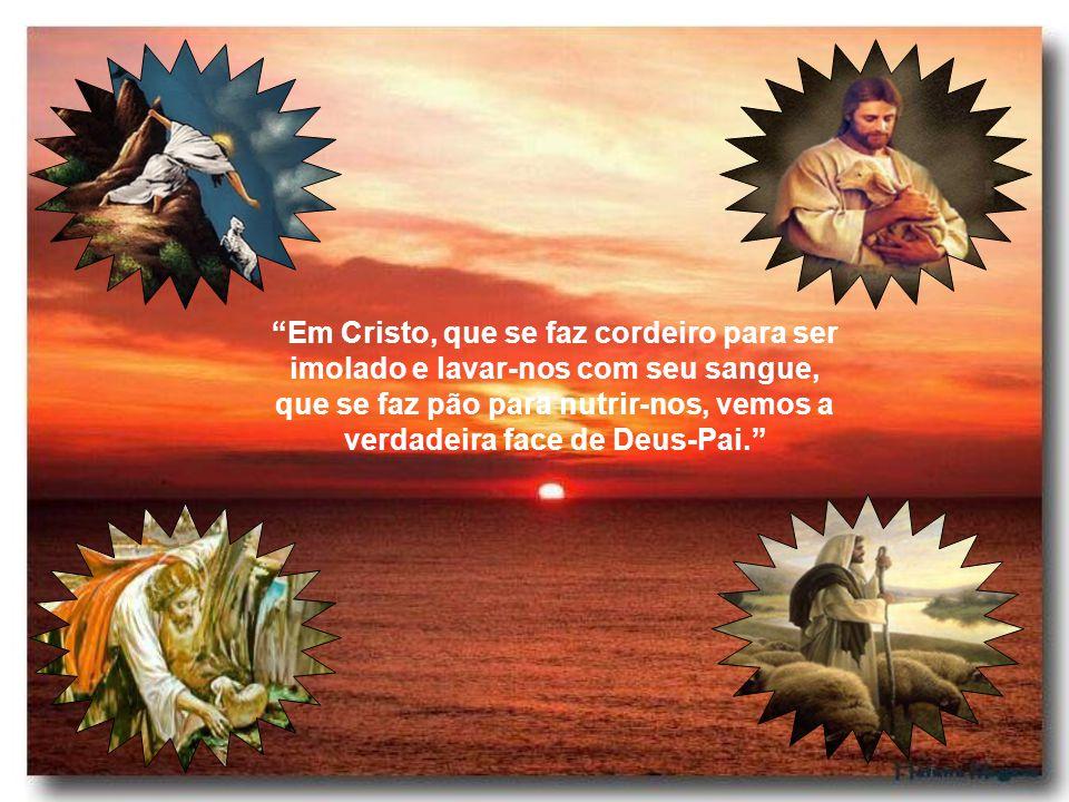 Em Cristo, que se faz cordeiro para ser imolado e lavar-nos com seu sangue, que se faz pão para nutrir-nos, vemos a verdadeira face de Deus-Pai.