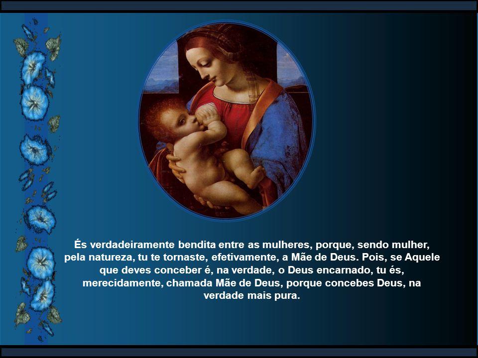 És verdadeiramente bendita entre as mulheres, porque, sendo mulher, pela natureza, tu te tornaste, efetivamente, a Mãe de Deus.