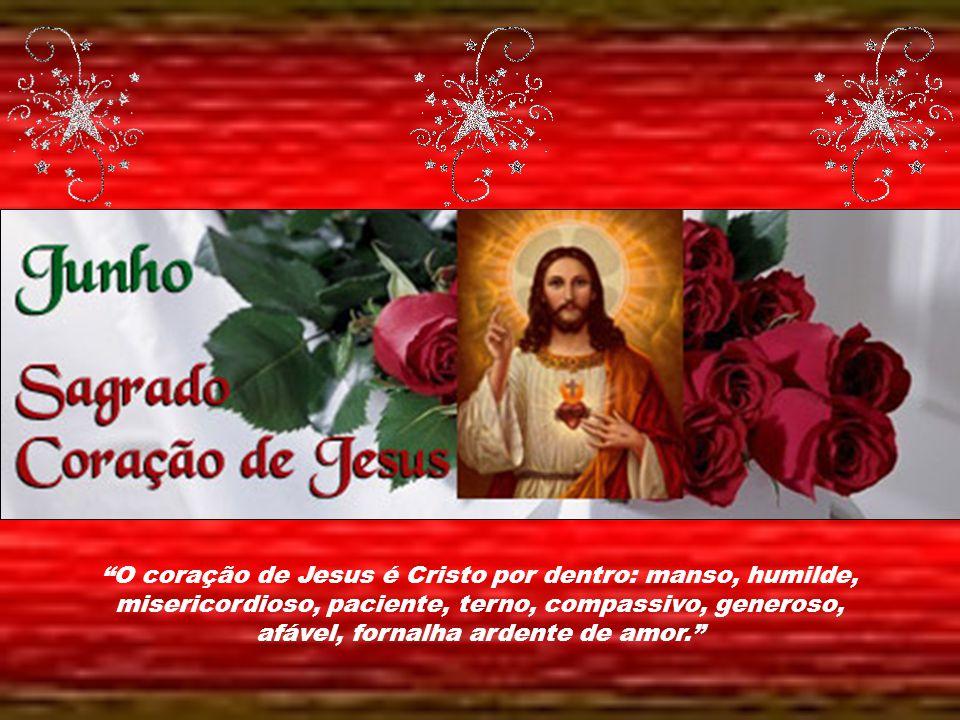O coração de Jesus é Cristo por dentro: manso, humilde, misericordioso, paciente, terno, compassivo, generoso, afável, fornalha ardente de amor.