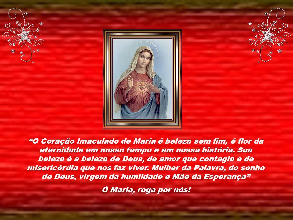 O Coração Imaculado de Maria é beleza sem fim, é flor da eternidade em nosso tempo e em nossa história. Sua beleza é a beleza de Deus, de amor que contagia e de misericórdia que nos faz viver. Mulher da Palavra, do sonho de Deus, virgem da humildade e Mãe da Esperança