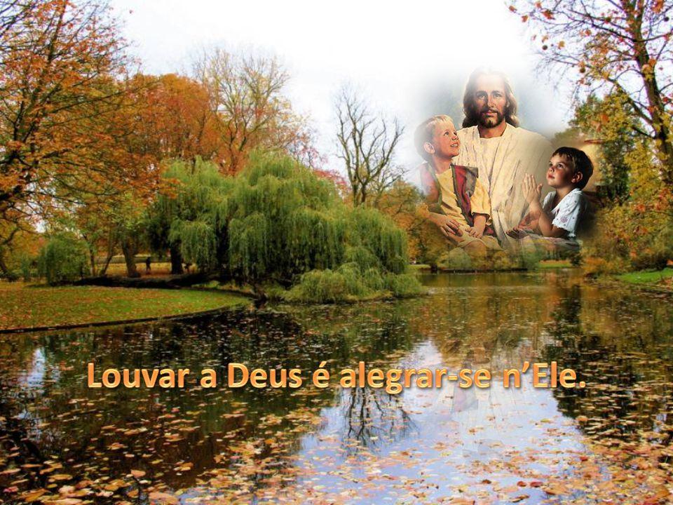Louvar a Deus é alegrar-se n'Ele.