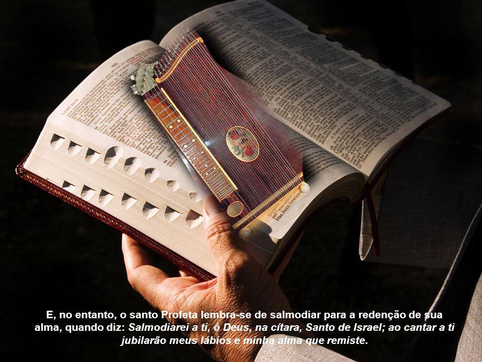 E, no entanto, o santo Profeta lembra-se de salmodiar para a redenção de sua alma, quando diz: Salmodiarei a ti, ó Deus, na cítara, Santo de Israel; ao cantar a ti jubilarão meus lábios e minha alma que remiste.