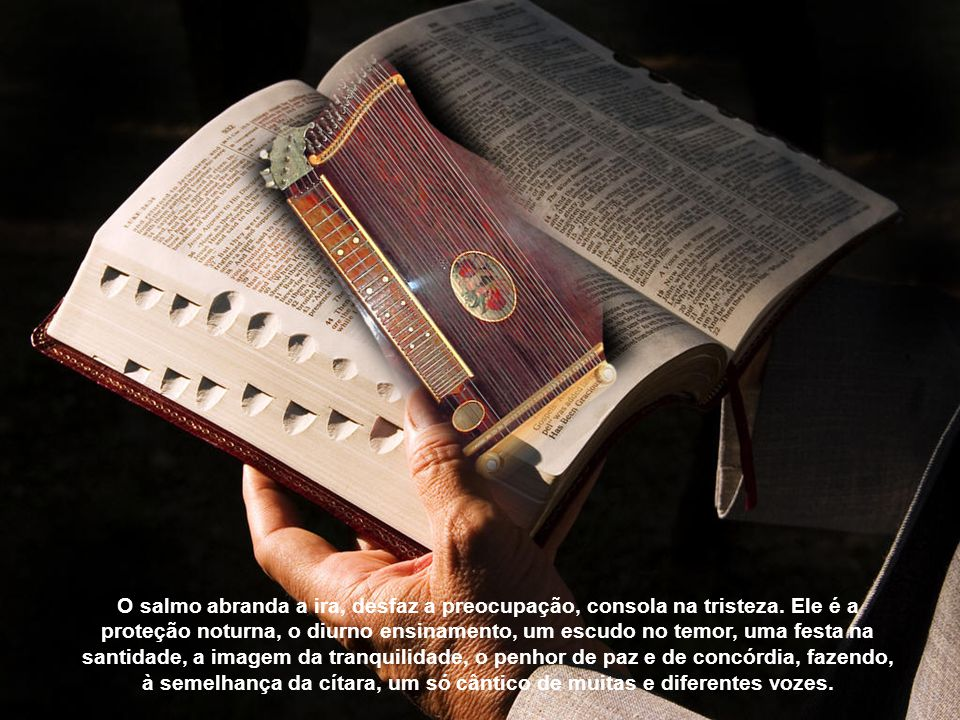 O salmo abranda a ira, desfaz a preocupação, consola na tristeza