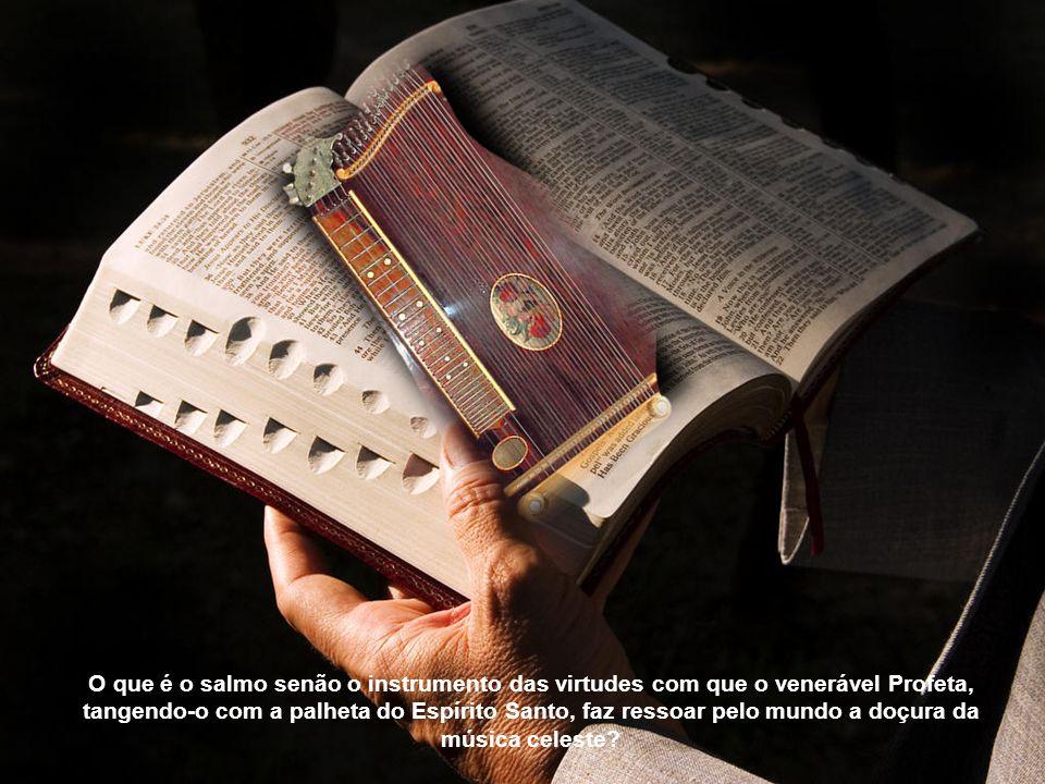 O que é o salmo senão o instrumento das virtudes com que o venerável Profeta, tangendo-o com a palheta do Espírito Santo, faz ressoar pelo mundo a doçura da música celeste
