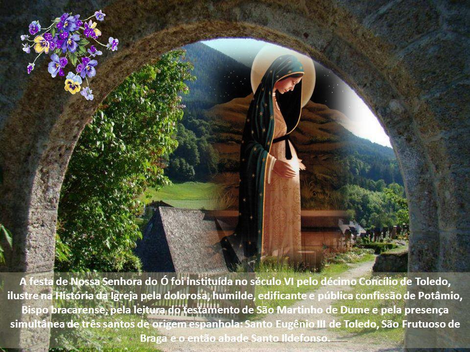 A festa de Nossa Senhora do Ó foi instituída no século VI pelo décimo Concílio de Toledo, ilustre na História da Igreja pela dolorosa, humilde, edificante e pública confissão de Potâmio, Bispo bracarense, pela leitura do testamento de São Martinho de Dume e pela presença simultânea de três santos de origem espanhola: Santo Eugênio III de Toledo, São Frutuoso de Braga e o então abade Santo Ildefonso.