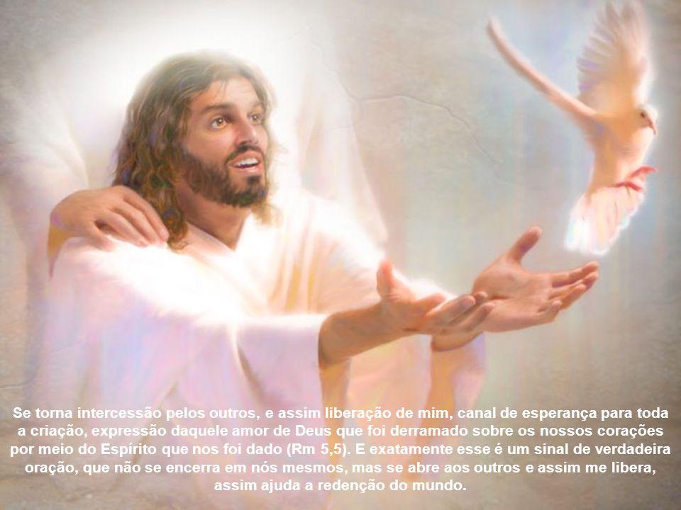Se torna intercessão pelos outros, e assim liberação de mim, canal de esperança para toda a criação, expressão daquele amor de Deus que foi derramado sobre os nossos corações por meio do Espírito que nos foi dado (Rm 5,5).