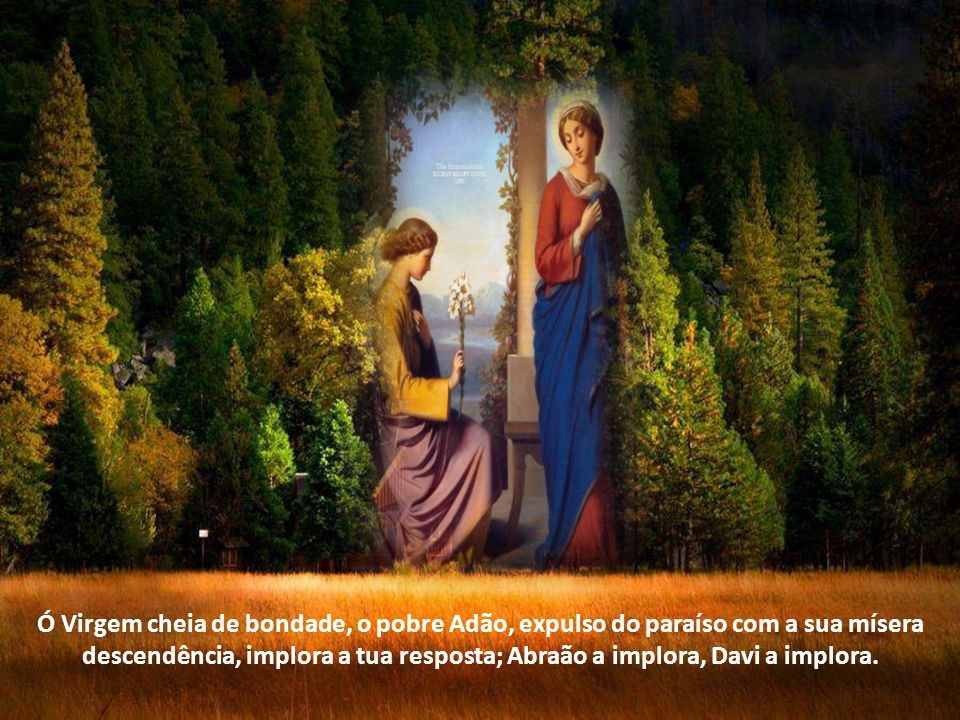 Ó Virgem cheia de bondade, o pobre Adão, expulso do paraíso com a sua mísera descendência, implora a tua resposta; Abraão a implora, Davi a implora.