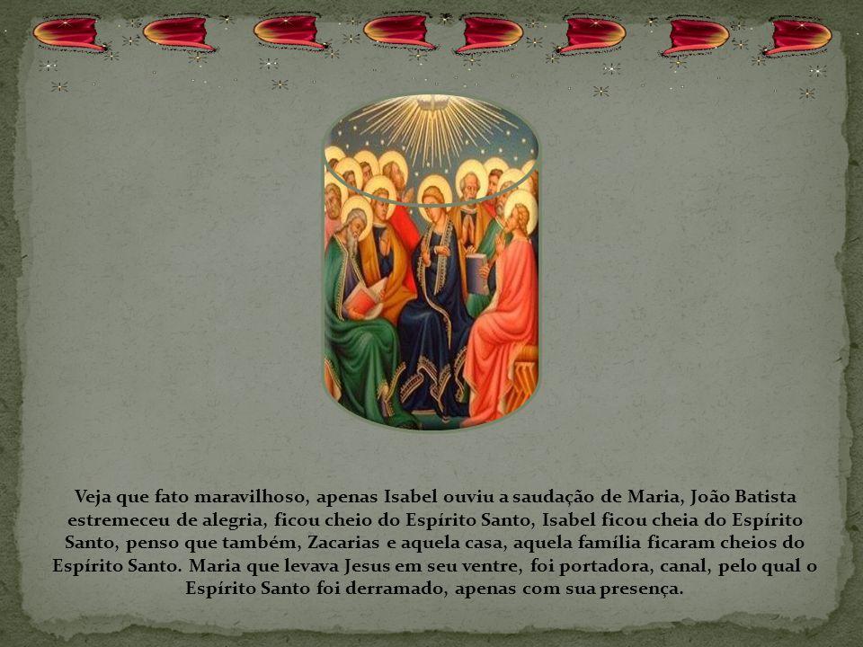 Veja que fato maravilhoso, apenas Isabel ouviu a saudação de Maria, João Batista estremeceu de alegria, ficou cheio do Espírito Santo, Isabel ficou cheia do Espírito Santo, penso que também, Zacarias e aquela casa, aquela família ficaram cheios do Espírito Santo.