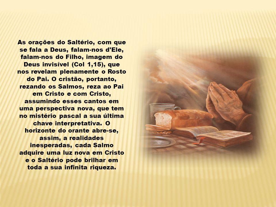 As orações do Saltério, com que se fala a Deus, falam-nos d Ele, falam-nos do Filho, imagem do Deus invisível (Col 1,15), que nos revelam plenamente o Rosto do Pai.