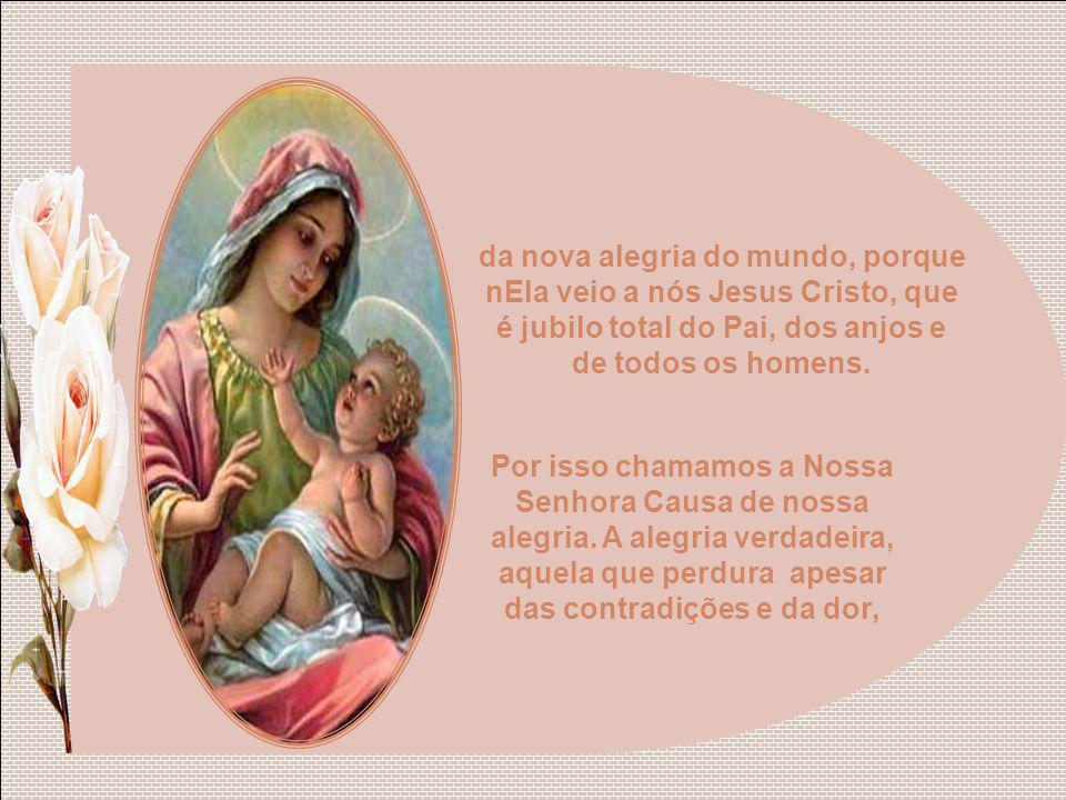 da nova alegria do mundo, porque nEla veio a nós Jesus Cristo, que é jubilo total do Pai, dos anjos e de todos os homens.