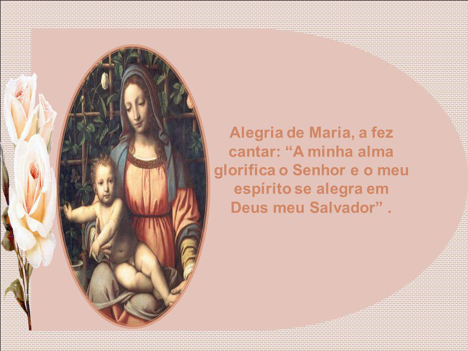 Alegria de Maria, a fez cantar: A minha alma glorifica o Senhor e o meu espírito se alegra em Deus meu Salvador .