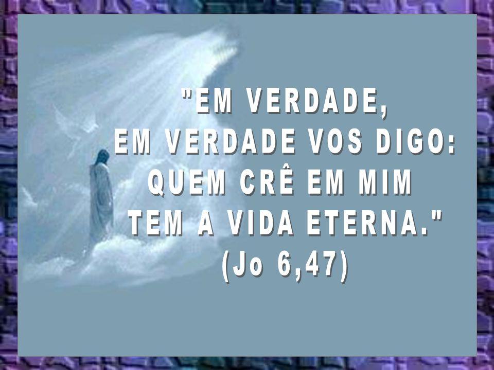 EM VERDADE, EM VERDADE VOS DIGO: QUEM CRÊ EM MIM TEM A VIDA ETERNA. (Jo 6,47)