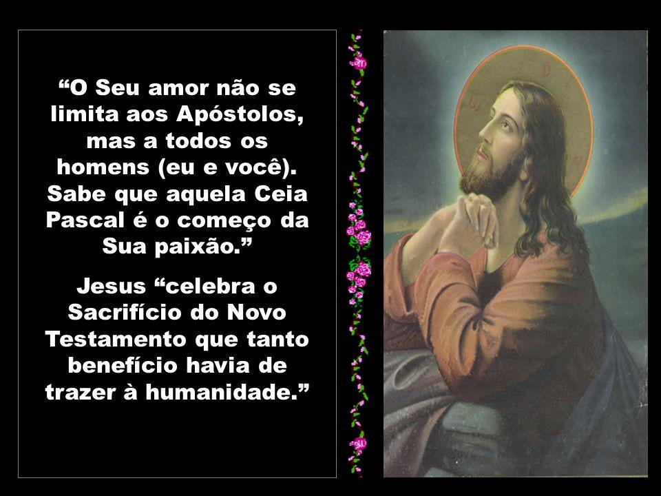 O Seu amor não se limita aos Apóstolos, mas a todos os homens (eu e você). Sabe que aquela Ceia Pascal é o começo da Sua paixão.