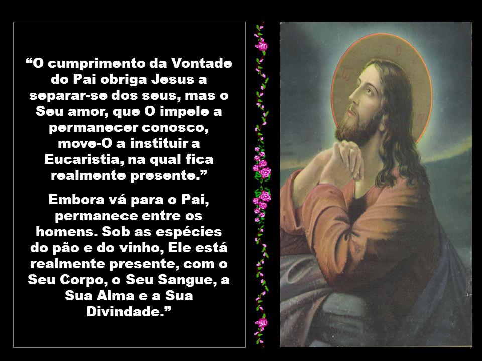 O cumprimento da Vontade do Pai obriga Jesus a separar-se dos seus, mas o Seu amor, que O impele a permanecer conosco, move-O a instituir a Eucaristia, na qual fica realmente presente.