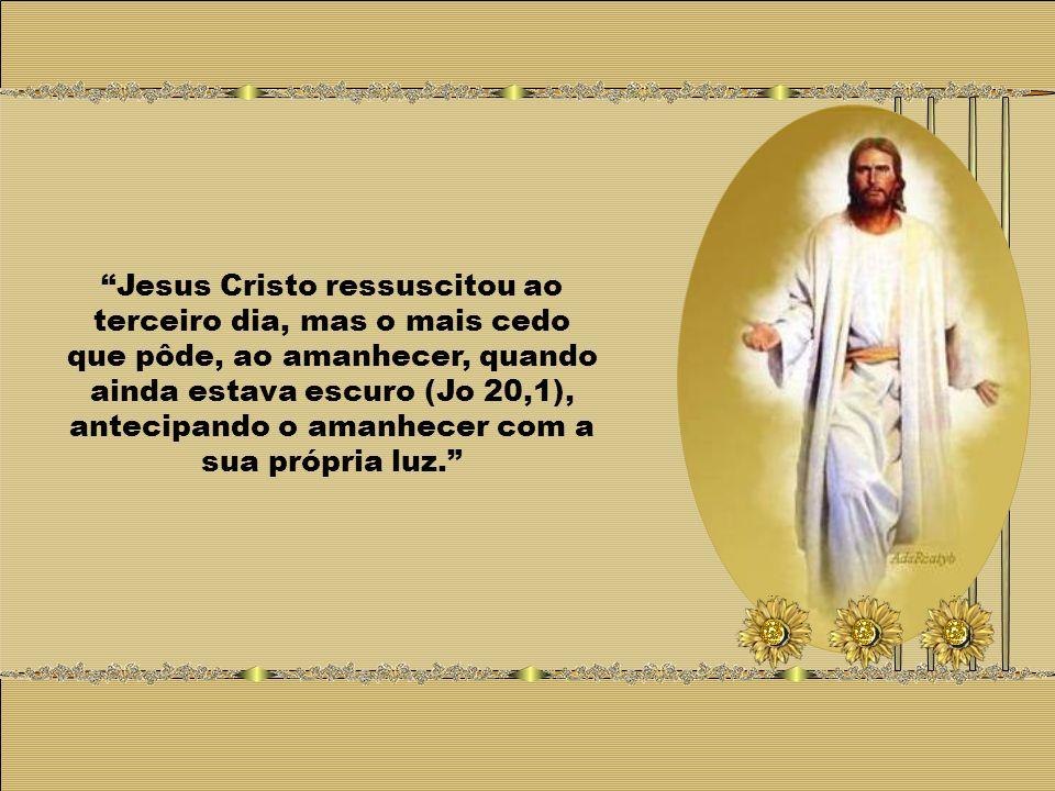 Jesus Cristo ressuscitou ao terceiro dia, mas o mais cedo que pôde, ao amanhecer, quando ainda estava escuro (Jo 20,1), antecipando o amanhecer com a sua própria luz.