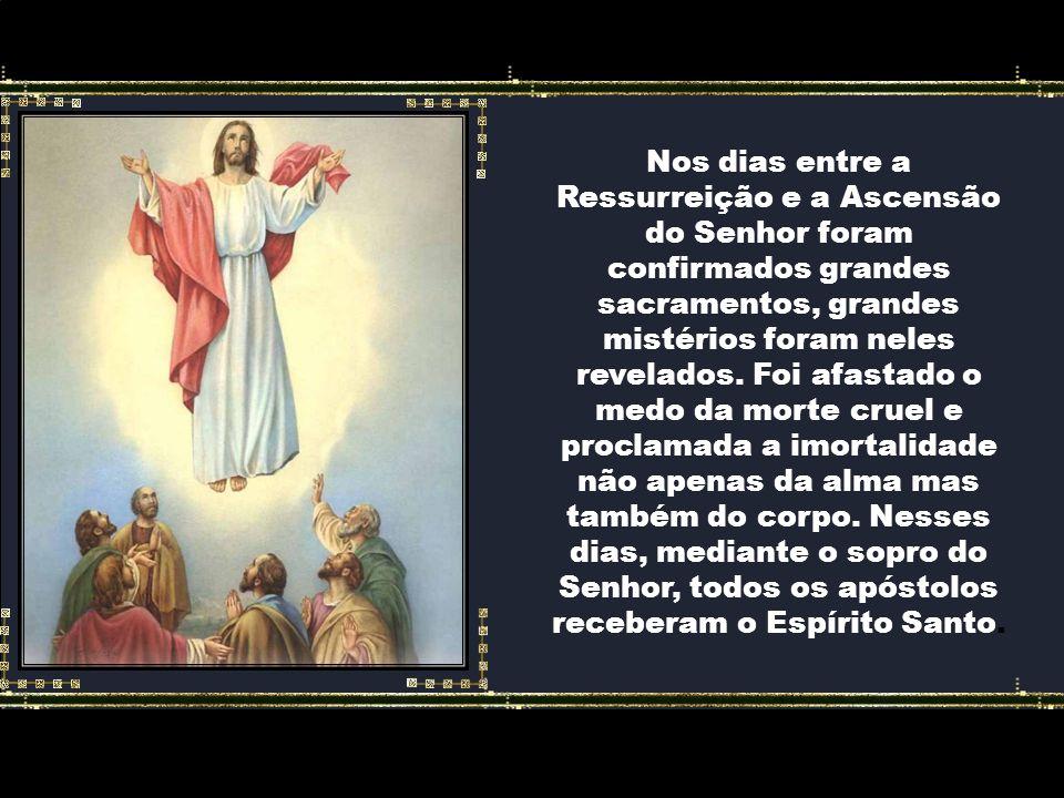 Nos dias entre a Ressurreição e a Ascensão do Senhor foram confirmados grandes sacramentos, grandes mistérios foram neles revelados.