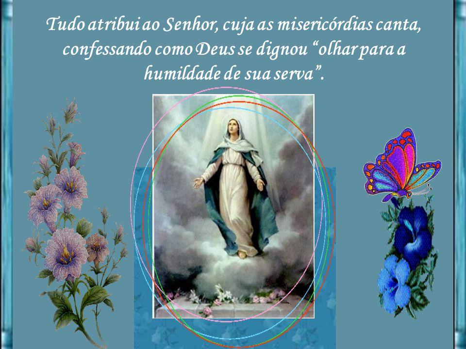 Tudo atribui ao Senhor, cuja as misericórdias canta, confessando como Deus se dignou olhar para a humildade de sua serva .