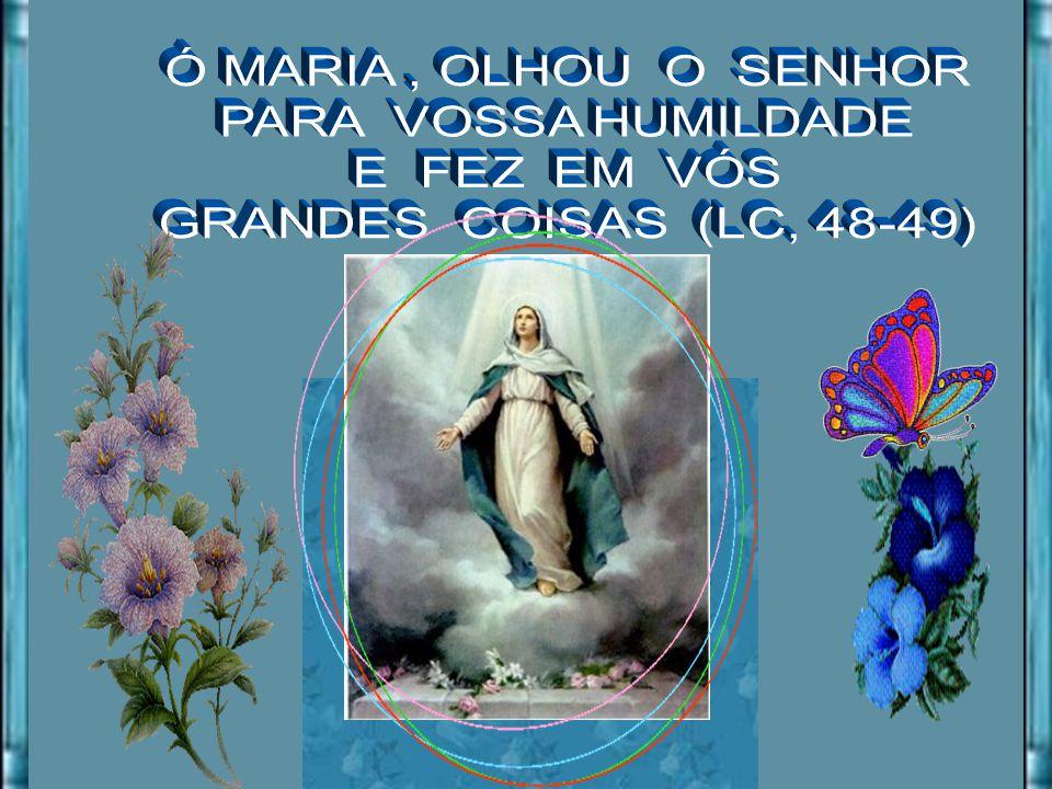 Ó MARIA , OLHOU O SENHOR PARA VOSSA HUMILDADE E FEZ EM VÓS GRANDES COISAS (LC, 48-49)
