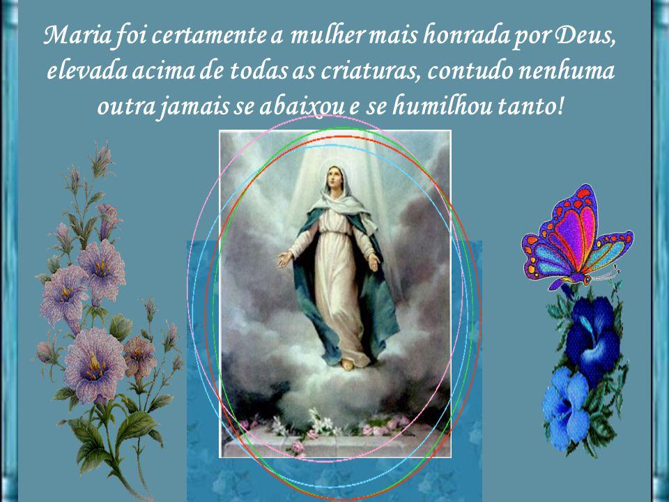 Maria foi certamente a mulher mais honrada por Deus, elevada acima de todas as criaturas, contudo nenhuma outra jamais se abaixou e se humilhou tanto!