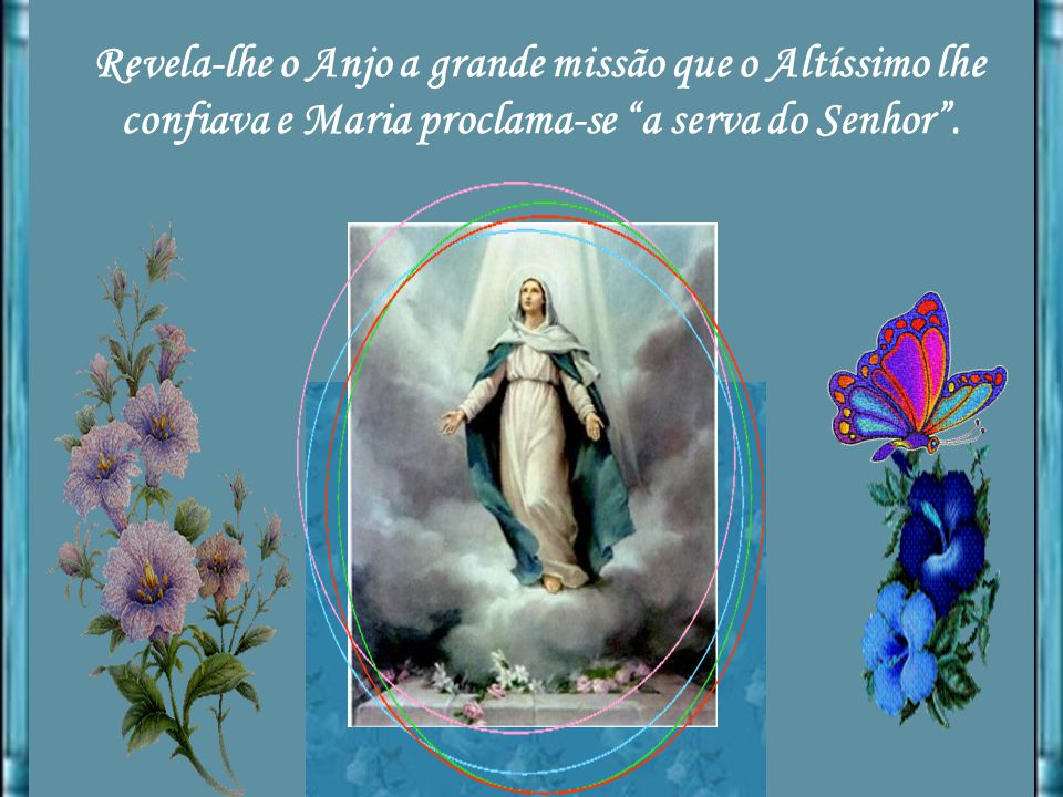 Revela-lhe o Anjo a grande missão que o Altíssimo lhe confiava e Maria proclama-se a serva do Senhor .