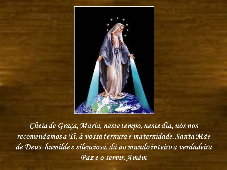 Cheia de Graça, Maria, neste tempo, neste dia, nós nos recomendamos a Ti, à vossa ternura e maternidade.