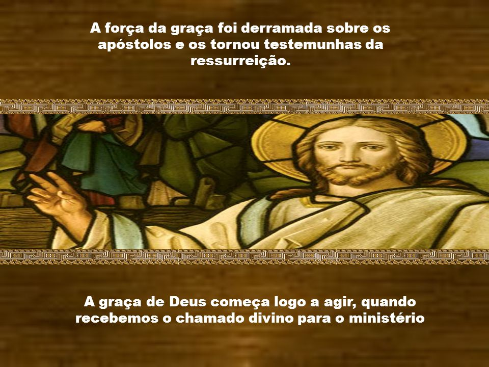 A força da graça foi derramada sobre os apóstolos e os tornou testemunhas da ressurreição.