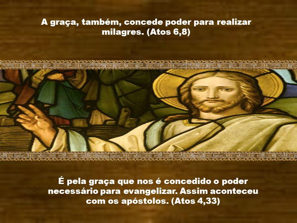 A graça, também, concede poder para realizar milagres. (Atos 6,8)